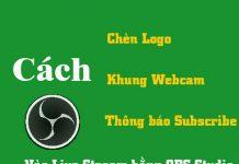 hướng dẫn chèn logo, khung webcam, thông báo subscribe vào live stream