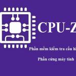 cpu z - công cụ kiểm tra phần cứng máy tính